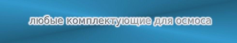 Osmosovsky детали, запчасти, комплектующие обратного осмоса